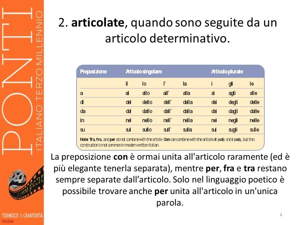 4 2. articolate, quando sono seguite da un articolo determinativo. La preposizione con è ormai unita all'articolo raramente (ed è più elegante tenerla
