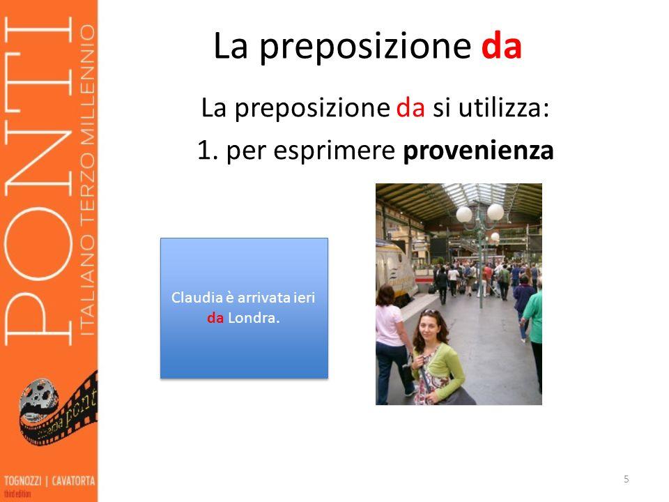 La preposizione da La preposizione da si utilizza: 1. per esprimere provenienza 5 Claudia è arrivata ieri da Londra.