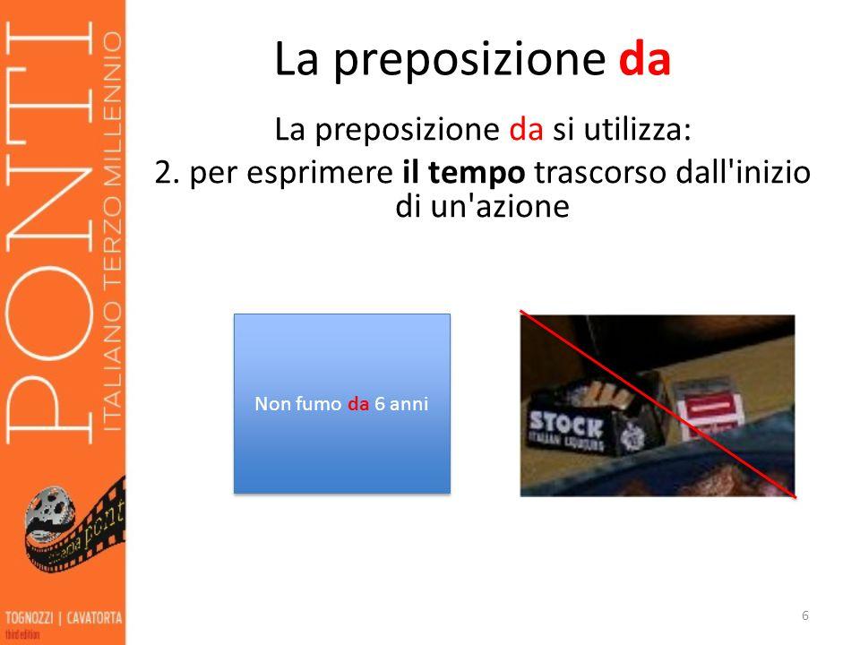 La preposizione da La preposizione da si utilizza: 2. per esprimere il tempo trascorso dall'inizio di un'azione 6 Non fumo da 6 anni
