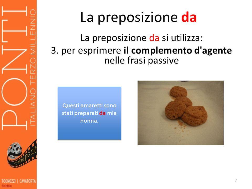 La preposizione da La preposizione da si utilizza: 3. per esprimere il complemento d'agente nelle frasi passive 7 Questi amaretti sono stati preparati