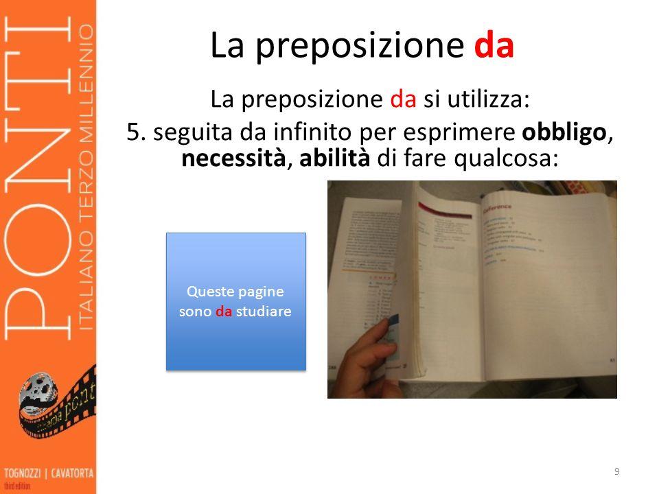 La preposizione da La preposizione da si utilizza: 5. seguita da infinito per esprimere obbligo, necessità, abilità di fare qualcosa: 9 Queste pagine