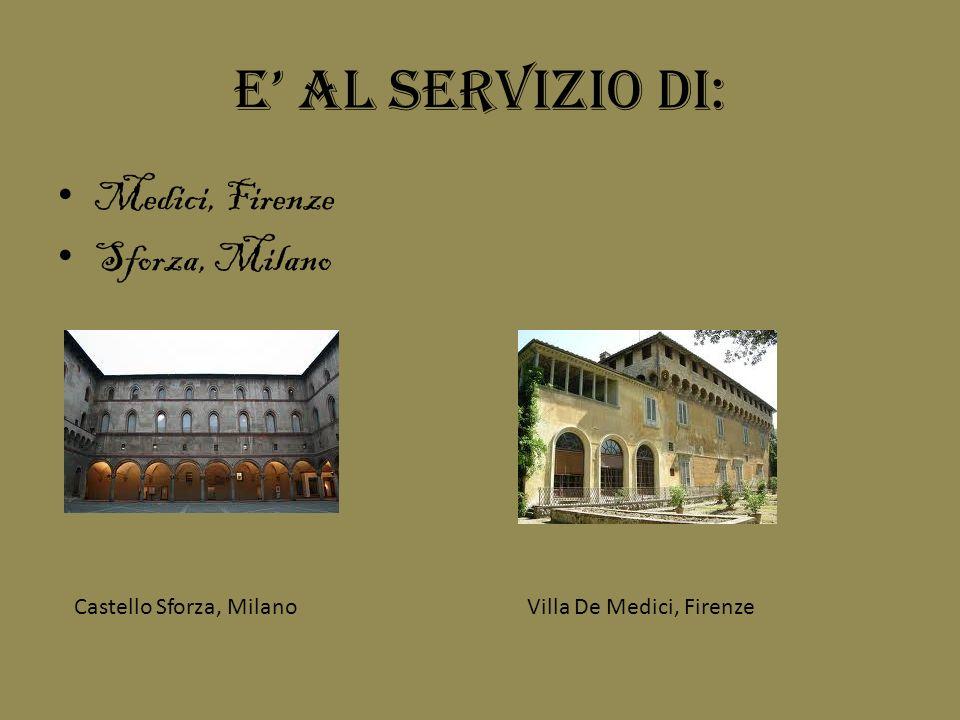 E al servizio di: Medici, Firenze Sforza, Milano Castello Sforza, MilanoVilla De Medici, Firenze