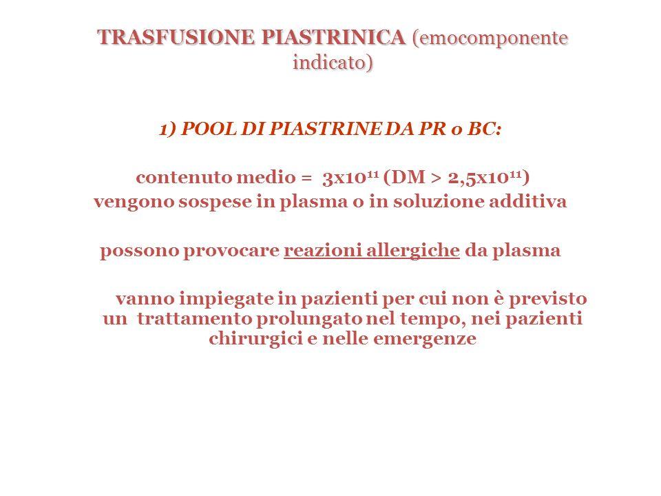 TRASFUSIONE PIASTRINICA (emocomponente indicato) 1) POOL DI PIASTRINE DA PR o BC: contenuto medio = 3x10 11 (DM > 2,5x10 11 ) vengono sospese in plasm