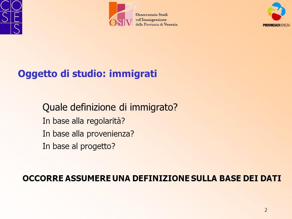 2 Oggetto di studio: immigrati Quale definizione di immigrato? In base alla regolarità? In base alla provenienza? In base al progetto? OCCORRE ASSUMER
