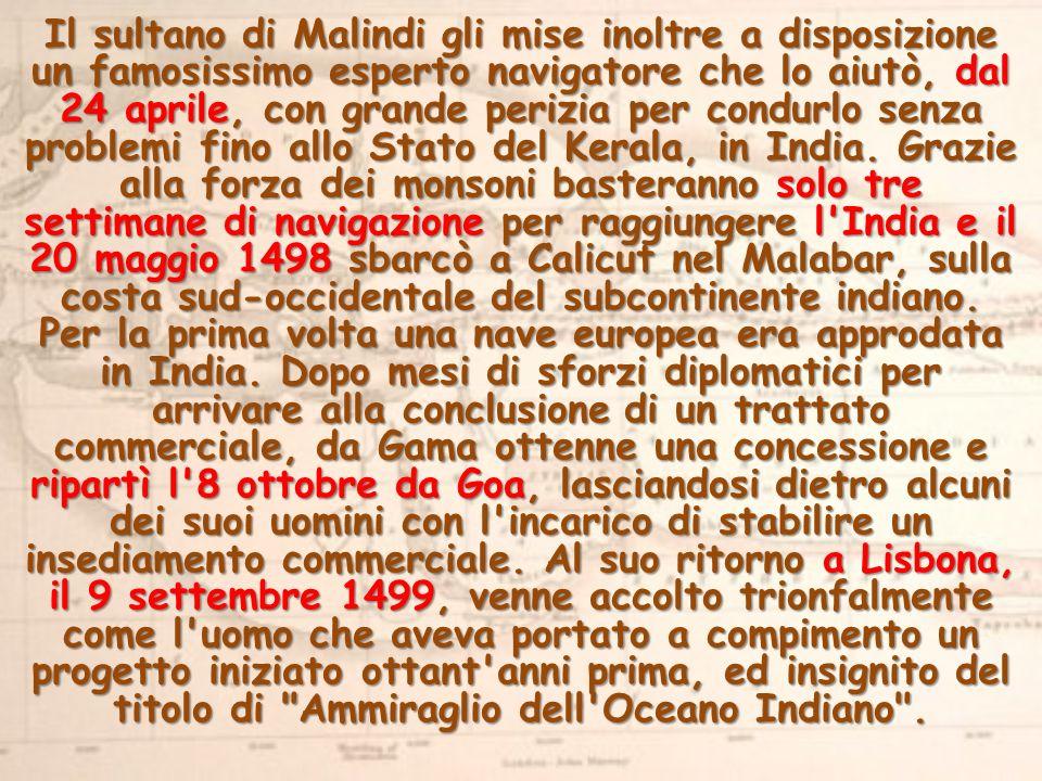 Il sultano di Malindi gli mise inoltre a disposizione un famosissimo esperto navigatore che lo aiutò, dal 24 aprile, con grande perizia per condurlo senza problemi fino allo Stato del Kerala, in India.