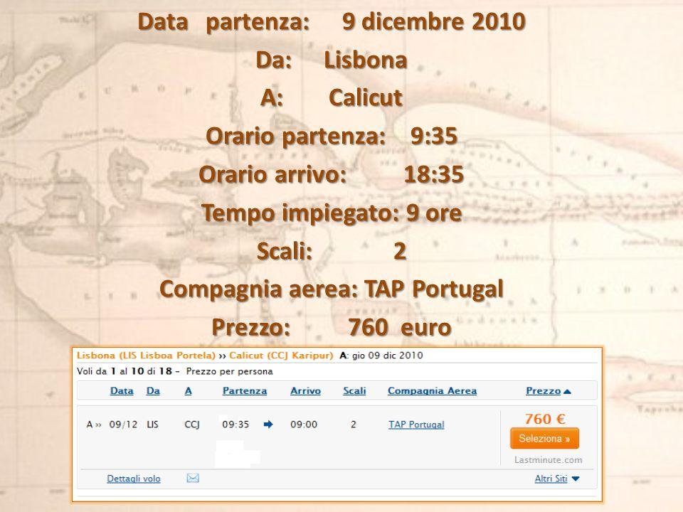 Data partenza:9 dicembre 2010 Da:Lisbona A:Calicut Orario partenza:9:35 Orario arrivo:18:35 Tempo impiegato:9 ore Scali:2 Compagnia aerea:TAP Portugal Prezzo:760 euro