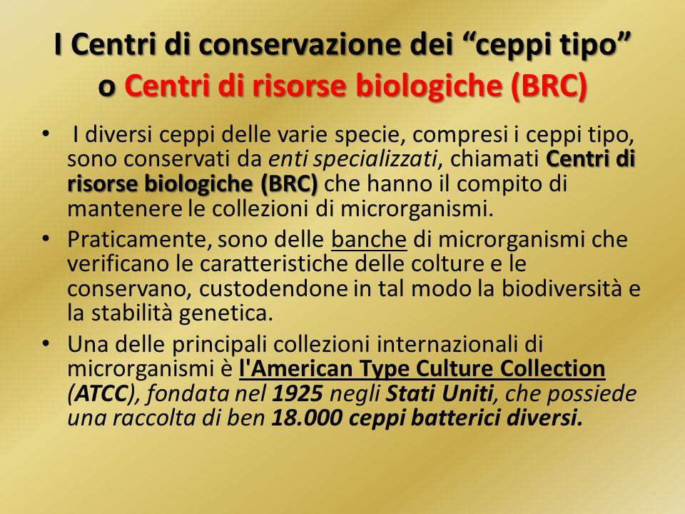I Centri di conservazione dei ceppi tipo o Centri di risorse biologiche (BRC) Centri di risorse biologiche (BRC) I diversi ceppi delle varie specie, c