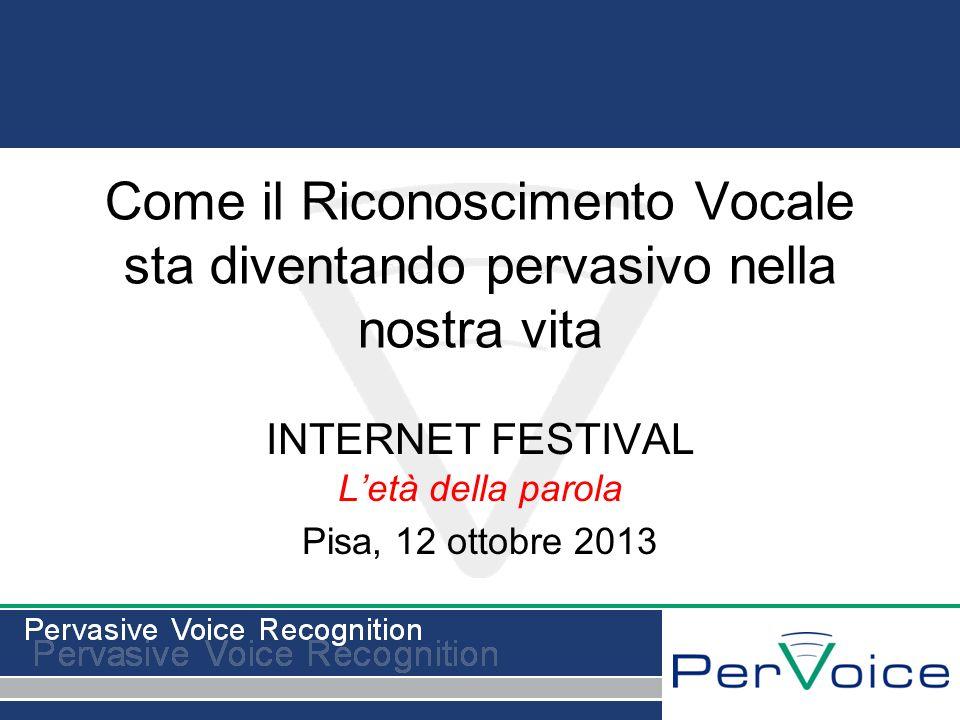 Come il Riconoscimento Vocale sta diventando pervasivo nella nostra vita INTERNET FESTIVAL Letà della parola Pisa, 12 ottobre 2013