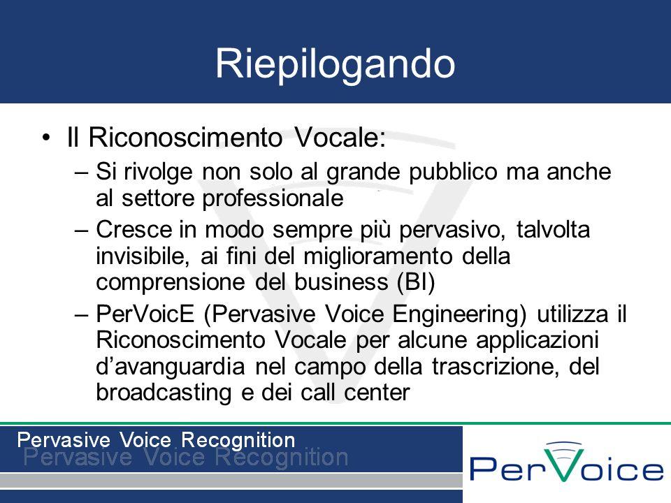 Riepilogando Il Riconoscimento Vocale: –Si rivolge non solo al grande pubblico ma anche al settore professionale –Cresce in modo sempre più pervasivo, talvolta invisibile, ai fini del miglioramento della comprensione del business (BI) –PerVoicE (Pervasive Voice Engineering) utilizza il Riconoscimento Vocale per alcune applicazioni davanguardia nel campo della trascrizione, del broadcasting e dei call center