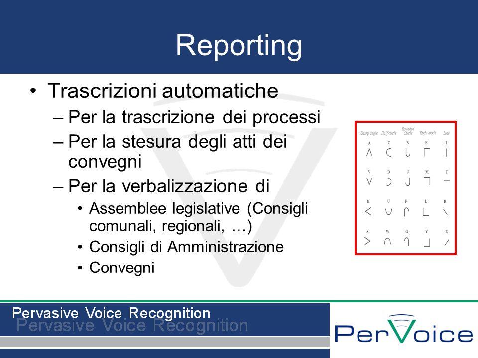 Reporting Trascrizioni automatiche –Per la trascrizione dei processi –Per la stesura degli atti dei convegni –Per la verbalizzazione di Assemblee legislative (Consigli comunali, regionali, …) Consigli di Amministrazione Convegni