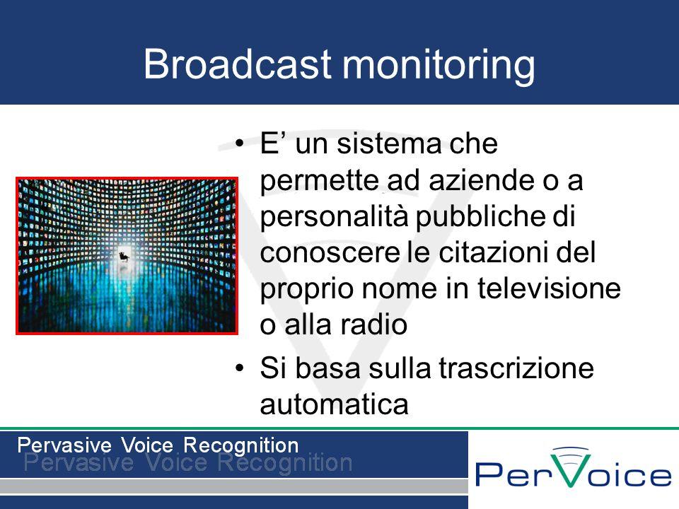 Broadcast monitoring E un sistema che permette ad aziende o a personalità pubbliche di conoscere le citazioni del proprio nome in televisione o alla radio Si basa sulla trascrizione automatica
