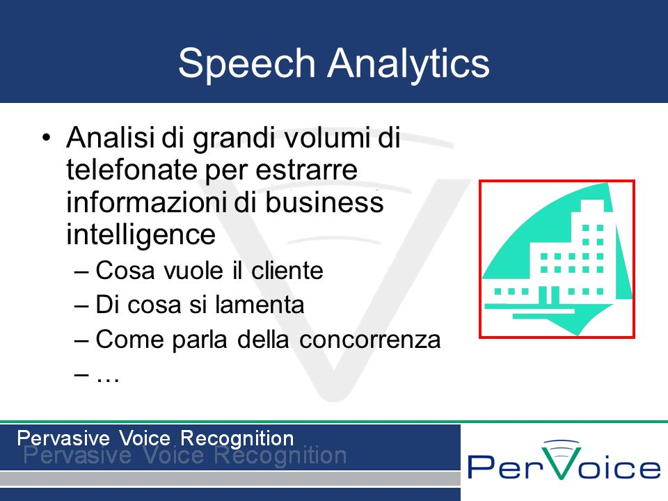 Speech Analytics Analisi di grandi volumi di telefonate per estrarre informazioni di business intelligence –Cosa vuole il cliente –Di cosa si lamenta –Come parla della concorrenza –…