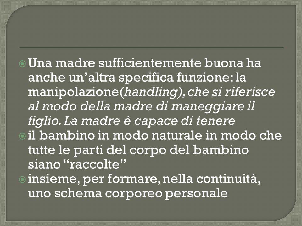 Una madre sufficientemente buona ha anche unaltra specifica funzione: la manipolazione(handling), che si riferisce al modo della madre di maneggiare i