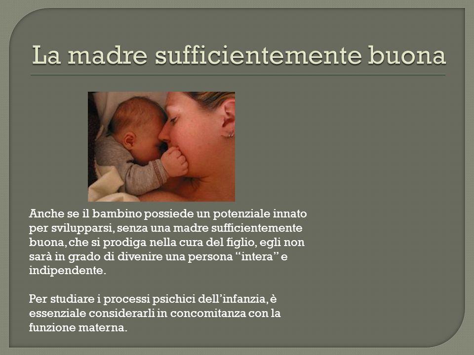 Anche se il bambino possiede un potenziale innato per svilupparsi, senza una madre sufficientemente buona, che si prodiga nella cura del figlio, egli