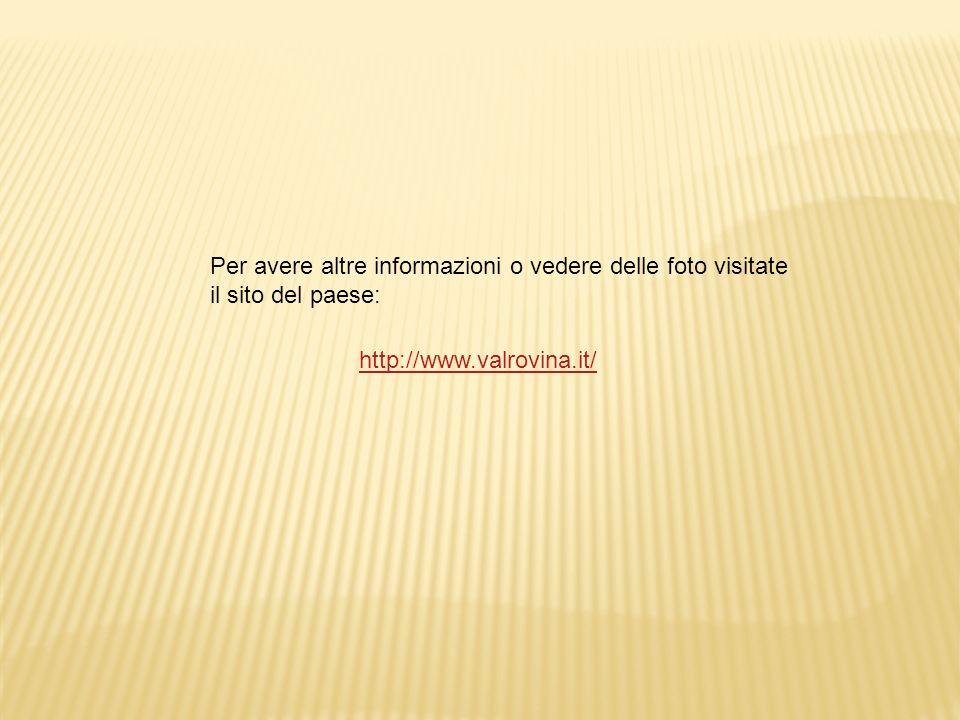 http://www.valrovina.it/ Per avere altre informazioni o vedere delle foto visitate il sito del paese: