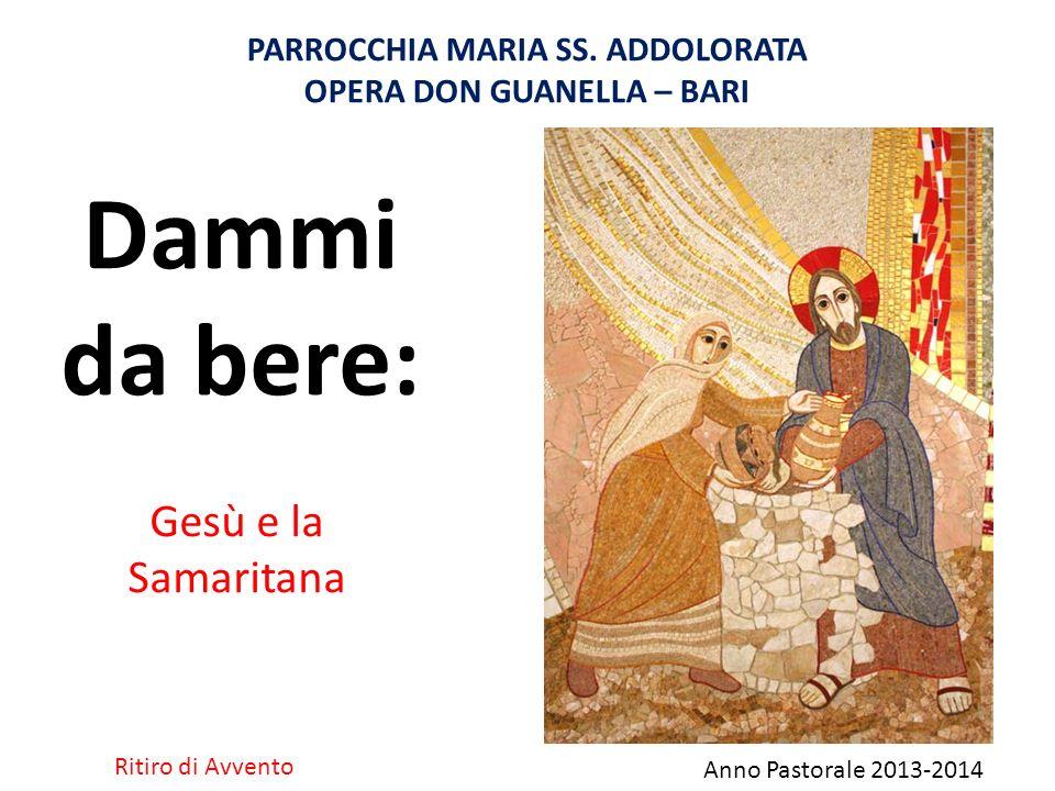 Gesù e la Samaritana Dammi da bere: PARROCCHIA MARIA SS. ADDOLORATA OPERA DON GUANELLA – BARI Ritiro di Avvento Anno Pastorale 2013-2014