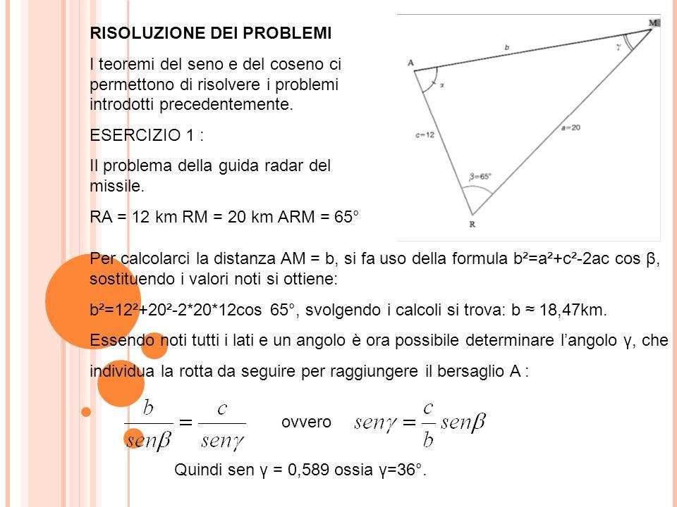 RISOLUZIONE DEI PROBLEMI I teoremi del seno e del coseno ci permettono di risolvere i problemi introdotti precedentemente. ESERCIZIO 1 : Il problema d