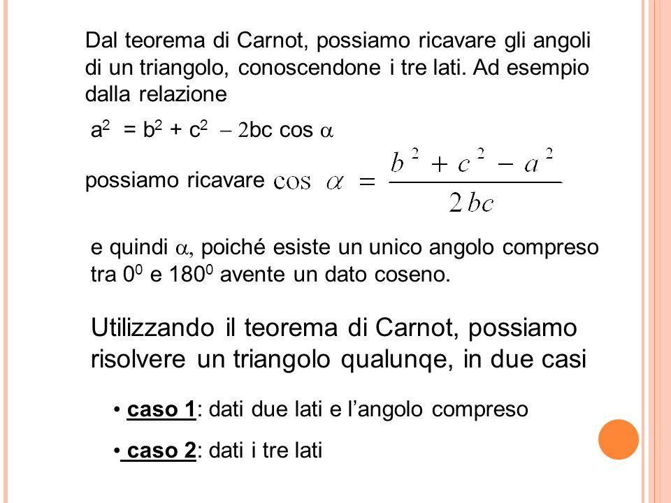 Utilizzando il teorema di Carnot, possiamo risolvere un triangolo qualunqe, in due casi caso 1: dati due lati e langolo compreso caso 2: dati i tre lati Dal teorema di Carnot, possiamo ricavare gli angoli di un triangolo, conoscendone i tre lati.