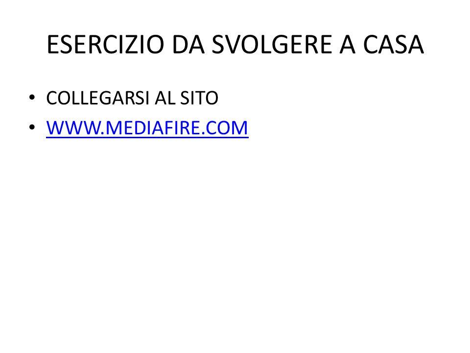ESERCIZIO DA SVOLGERE A CASA COLLEGARSI AL SITO WWW.MEDIAFIRE.COM