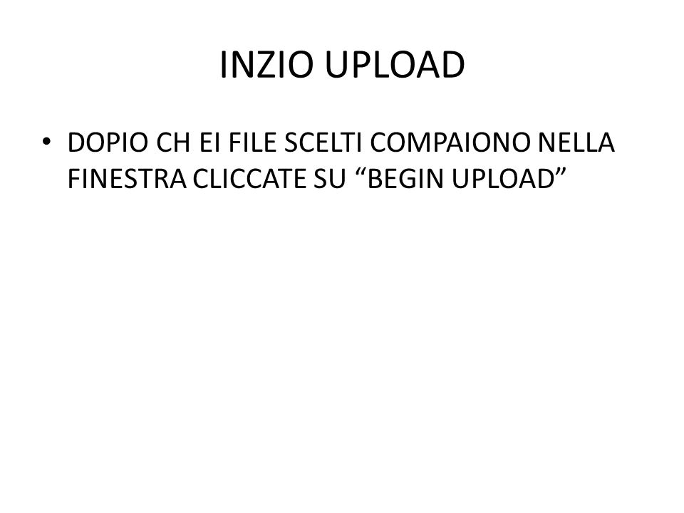 INZIO UPLOAD DOPIO CH EI FILE SCELTI COMPAIONO NELLA FINESTRA CLICCATE SU BEGIN UPLOAD