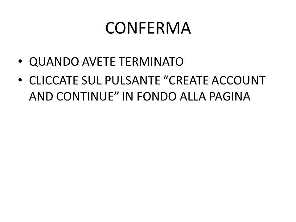 CONFERMA QUANDO AVETE TERMINATO CLICCATE SUL PULSANTE CREATE ACCOUNT AND CONTINUE IN FONDO ALLA PAGINA