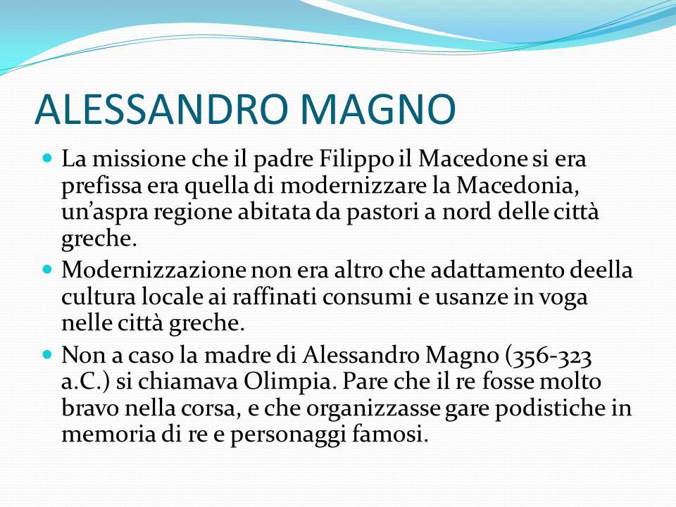 ALESSANDRO MAGNO La missione che il padre Filippo il Macedone si era prefissa era quella di modernizzare la Macedonia, unaspra regione abitata da pastori a nord delle città greche.