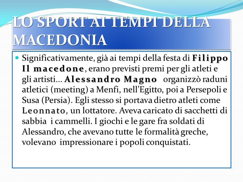 LO SPORT AI TEMPI DELLA MACEDONIA Filippo Il macedone Alessandro Magno Leonnato Significativamente, già ai tempi della festa di Filippo Il macedone, erano previsti premi per gli atleti e gli artisti...
