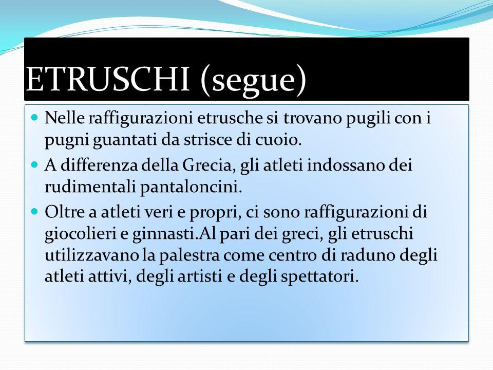 ETRUSCHI (segue) Nelle raffigurazioni etrusche si trovano pugili con i pugni guantati da strisce di cuoio.