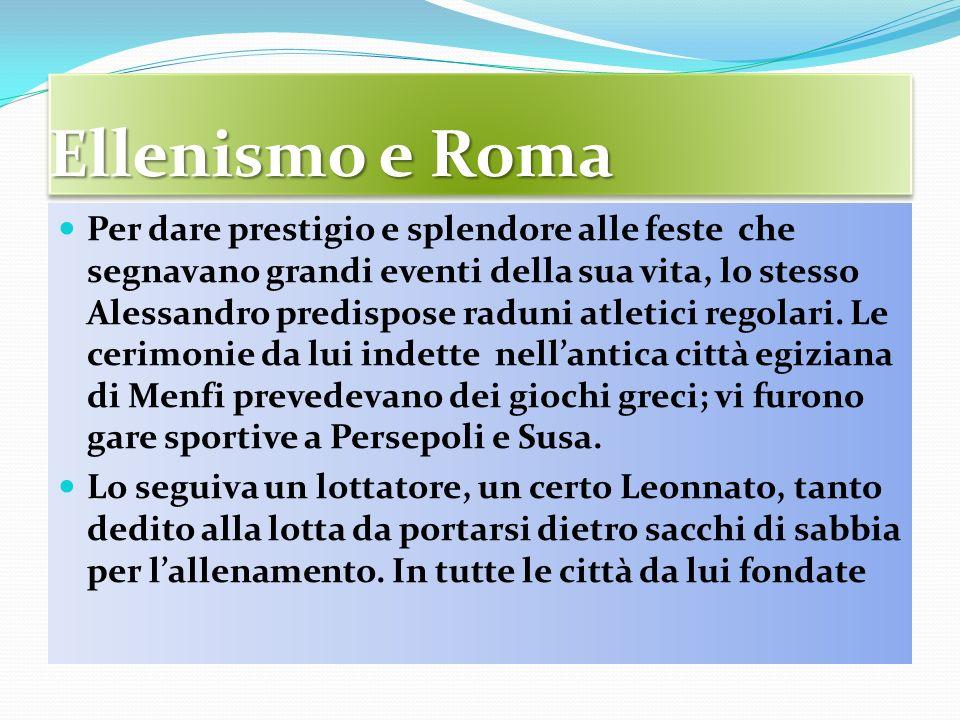 Ellenismo e Roma Per dare prestigio e splendore alle feste che segnavano grandi eventi della sua vita, lo stesso Alessandro predispose raduni atletici regolari.