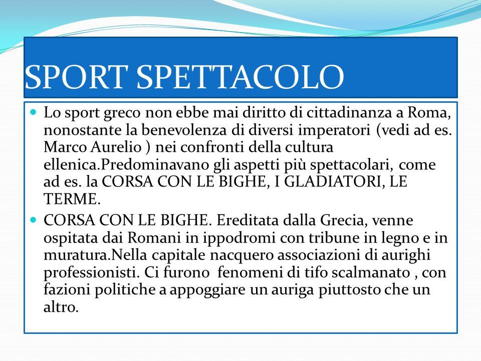 SPORT SPETTACOLO Lo sport greco non ebbe mai diritto di cittadinanza a Roma, nonostante la benevolenza di diversi imperatori (vedi ad es.