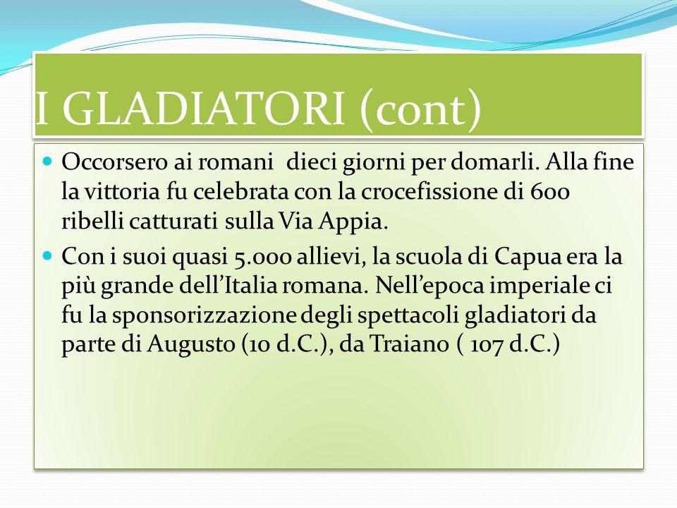 I GLADIATORI (cont) Occorsero ai romani dieci giorni per domarli.
