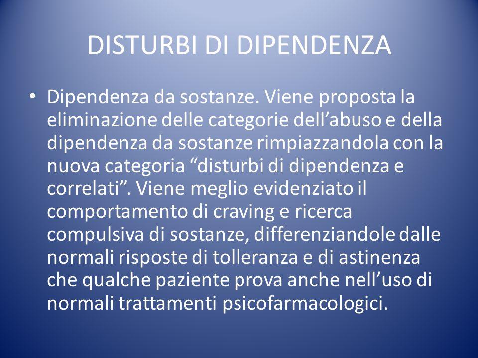 DISTURBI DI DIPENDENZA Dipendenza da sostanze. Viene proposta la eliminazione delle categorie dellabuso e della dipendenza da sostanze rimpiazzandola