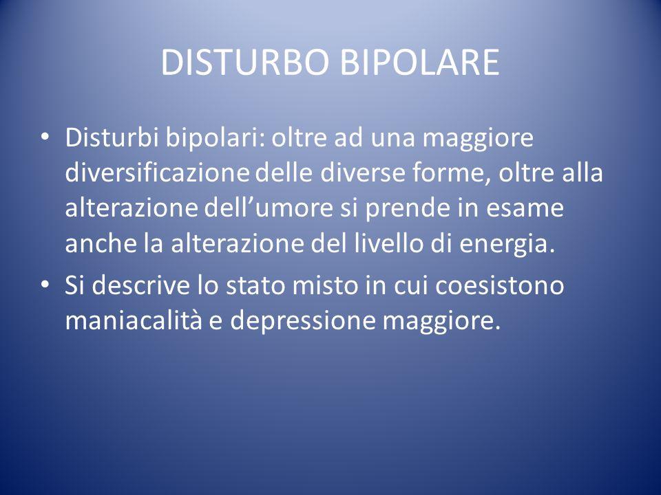 DISTURBO BIPOLARE Disturbi bipolari: oltre ad una maggiore diversificazione delle diverse forme, oltre alla alterazione dellumore si prende in esame a