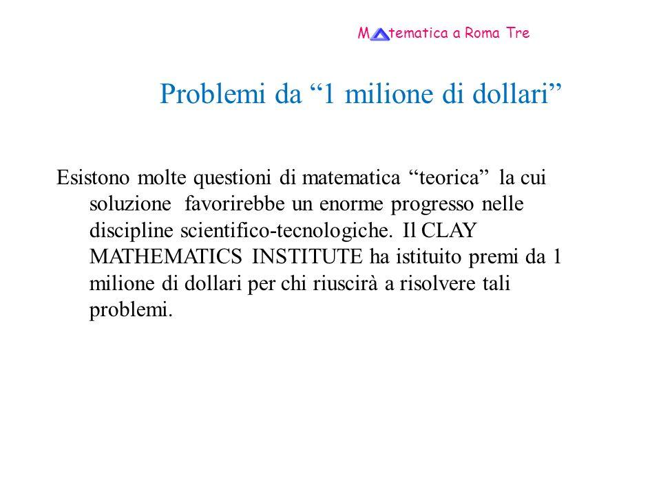 M tematica a Roma Tre Problemi da 1 milione di dollari Esistono molte questioni di matematica teorica la cui soluzione favorirebbe un enorme progresso nelle discipline scientifico-tecnologiche.