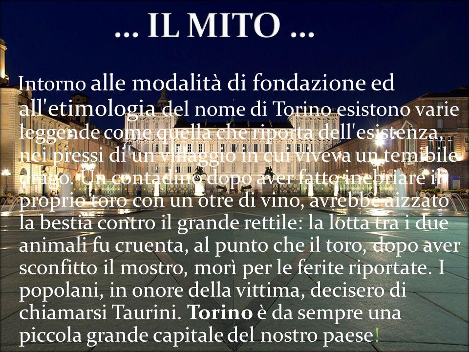 Intorno alle modalità di fondazione ed all etimologia del nome di Torino esistono varie leggende come quella che riporta dell esistenza, nei pressi di un villaggio in cui viveva un temibile drago.