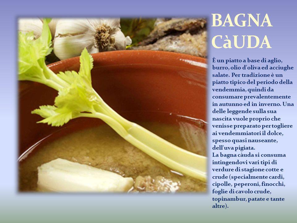 È un piatto a base di aglio, burro, olio d'oliva ed acciughe salate. Per tradizione è un piatto tipico del periodo della vendemmia, quindi da consumar