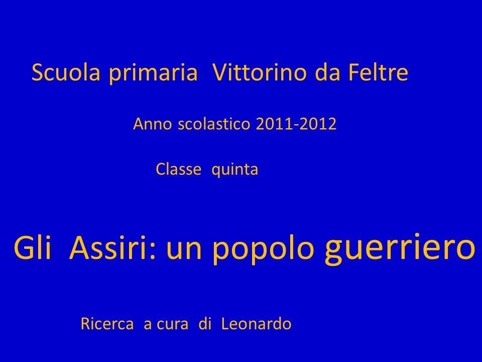 Scuola primaria Vittorino da Feltre Anno scolastico 2011-2012 Classe quinta Gli Assiri: un popolo guerriero Ricerca a cura di Leonardo
