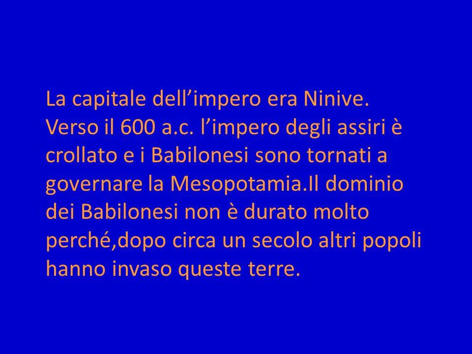 La capitale dellimpero era Ninive. Verso il 600 a.c. limpero degli assiri è crollato e i Babilonesi sono tornati a governare la Mesopotamia.Il dominio