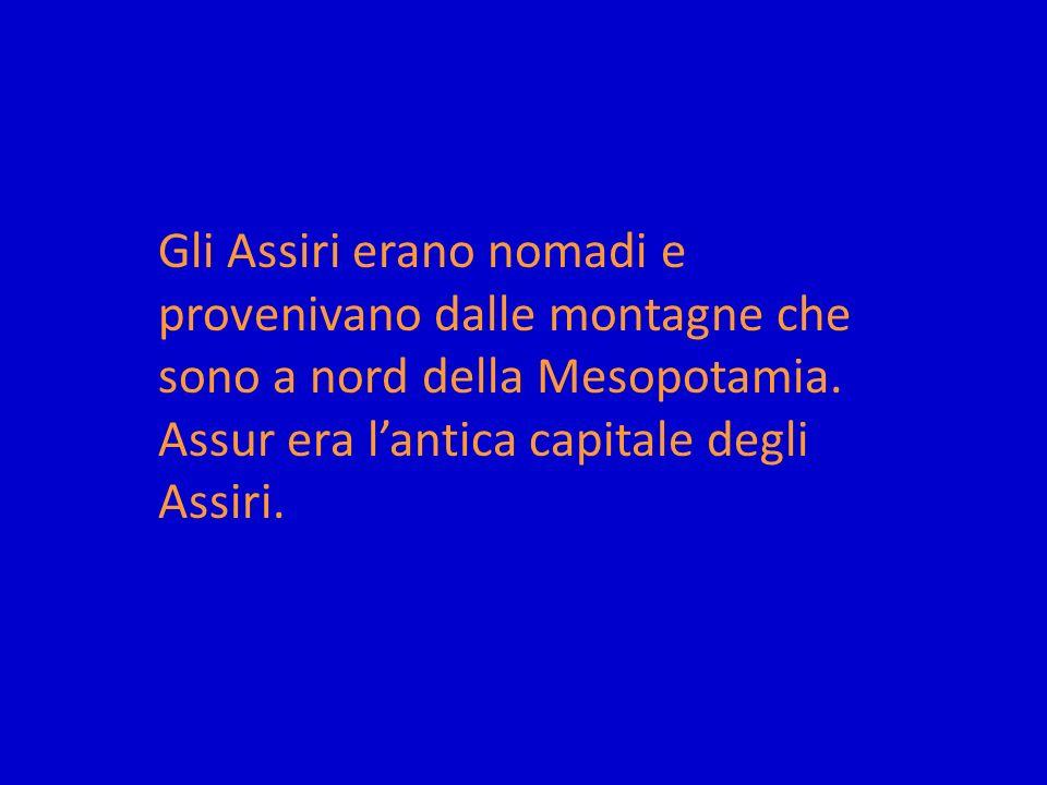 Gli Assiri erano nomadi e provenivano dalle montagne che sono a nord della Mesopotamia. Assur era lantica capitale degli Assiri.