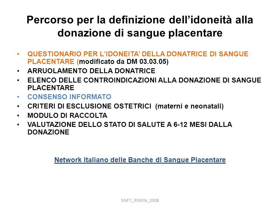 SIMTI_RIMINI_2008 Percorso per la definizione dellidoneità alla donazione di sangue placentare QUESTIONARIO PER LIDONEITA DELLA DONATRICE DI SANGUE PLACENTARE (modificato da DM 03.03.05) ARRUOLAMENTO DELLA DONATRICE ELENCO DELLE CONTROINDICAZIONI ALLA DONAZIONE DI SANGUE PLACENTARE CONSENSO INFORMATO CRITERI DI ESCLUSIONE OSTETRICI (materni e neonatali) MODULO DI RACCOLTA VALUTAZIONE DELLO STATO DI SALUTE A 6-12 MESI DALLA DONAZIONE Network Italiano delle Banche di Sangue Placentare