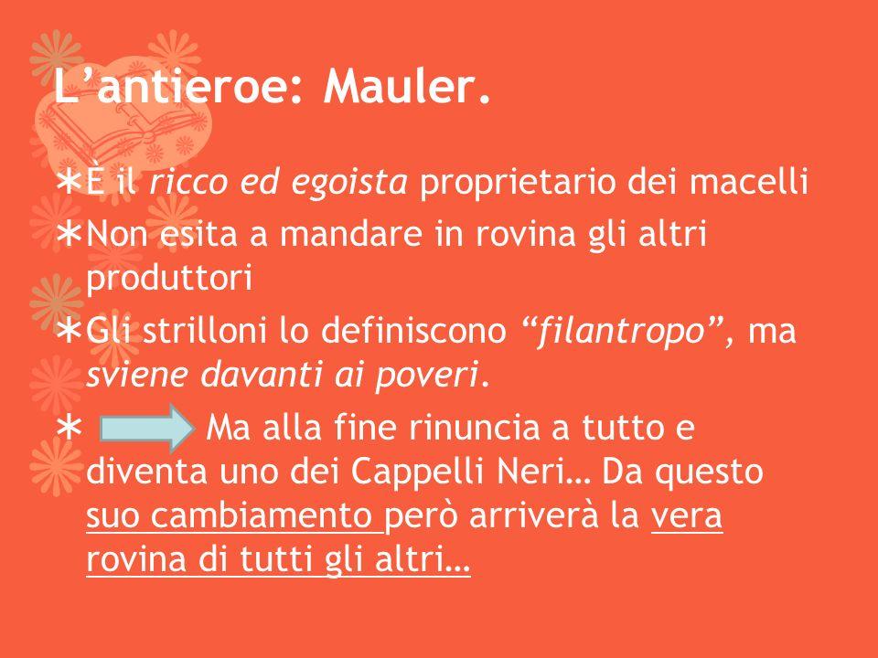Lantieroe: Mauler. È il ricco ed egoista proprietario dei macelli Non esita a mandare in rovina gli altri produttori Gli strilloni lo definiscono fila