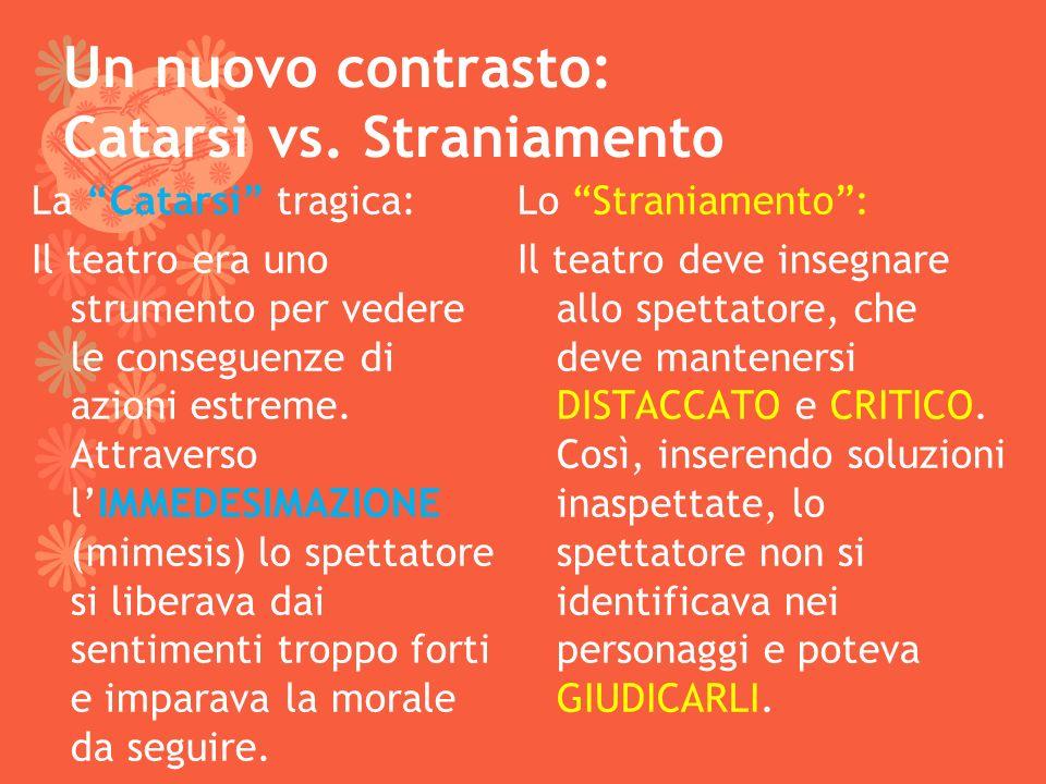 Un nuovo contrasto: Catarsi vs. Straniamento La Catarsi tragica: Il teatro era uno strumento per vedere le conseguenze di azioni estreme. Attraverso l