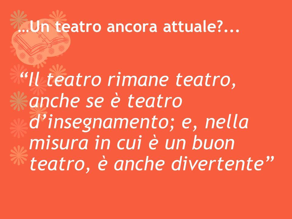 …Un teatro ancora attuale?... Il teatro rimane teatro, anche se è teatro dinsegnamento; e, nella misura in cui è un buon teatro, è anche divertente