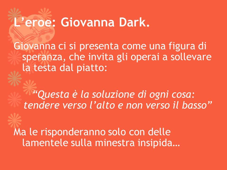 Leroe: Giovanna Dark. Giovanna ci si presenta come una figura di speranza, che invita gli operai a sollevare la testa dal piatto: Questa è la soluzion