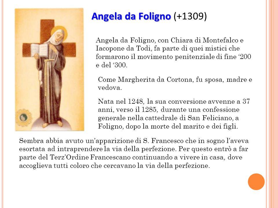Angela da Foligno Angela da Foligno (+1309) Angela da Foligno, con Chiara di Montefalco e Iacopone da Todi, fa parte di quei mistici che formarono il movimento penitenziale di fine 200 e del 300.