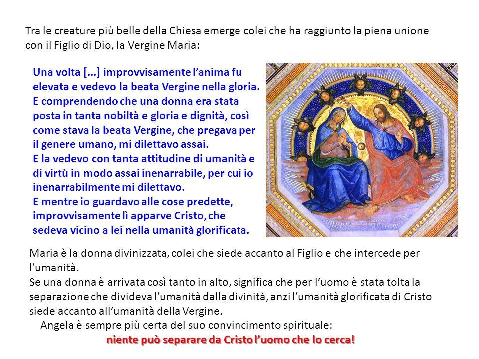 Tra le creature più belle della Chiesa emerge colei che ha raggiunto la piena unione con il Figlio di Dio, la Vergine Maria: Una volta [...] improvvisamente lanima fu elevata e vedevo la beata Vergine nella gloria.