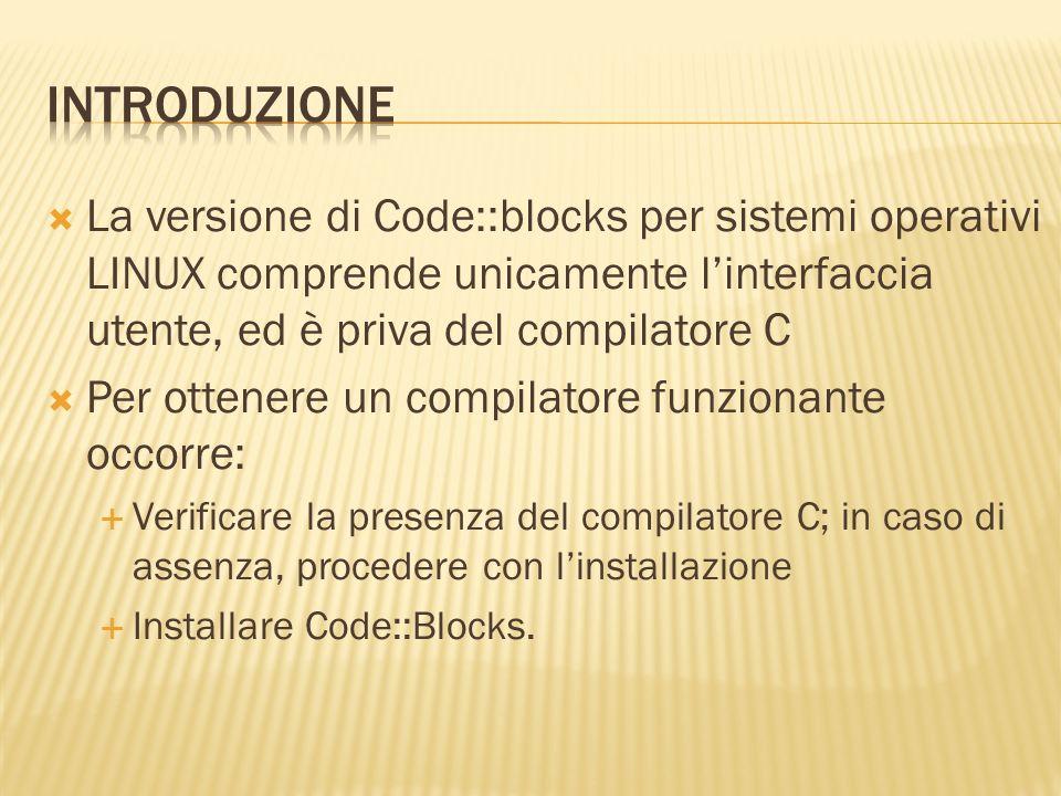 La versione di Code::blocks per sistemi operativi LINUX comprende unicamente linterfaccia utente, ed è priva del compilatore C Per ottenere un compila