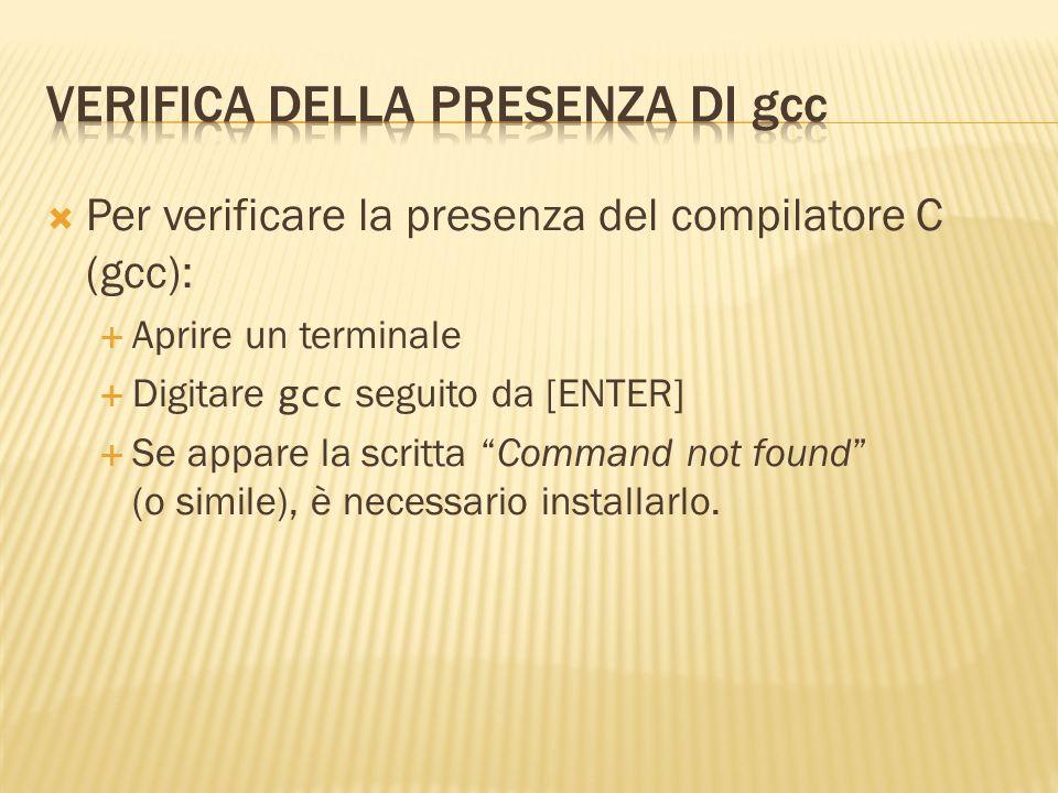 Per verificare la presenza del compilatore C (gcc): Aprire un terminale Digitare gcc seguito da [ENTER] Se appare la scritta Command not found (o simi