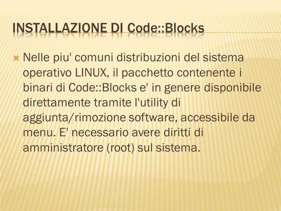 Alternativamente, e possibile installare da terminale, come descritto di seguito Ubuntu, Debian: # apt-get install codeblocks Fedora: # yum install codeblocks OpenSUSE: # zypper in codeblocks Si ricorda che il simbolo # indica l esecuzione di un comando come root.