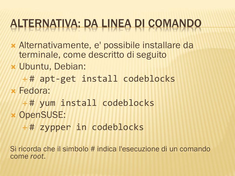 Se i precedenti metodi non andassero a buon fine, i pacchetti per varie distribuzioni possono essere scaricati al seguente indirizzo: http://www.codeblocks.org/downloads/26 Dopo aver scaricato l opportuna versione, e possibile installare i pacchetti da terminale come descritto di seguito: Ubuntu, Debian: bzip2 -d codeblocks-10.05-1-debian-i386.tar.bz2 tar -xvf codeblocks-10.05-1-debian-i386.tar # gdebi./i386/codeblocks_10.05-1_i386.deb Fedora: # rpm -i codeblocks-10.05-0.fc13.i686.rpm OpenSUSE: # rpm -i codeblocks-10.05-0-suse112.i686.rpm